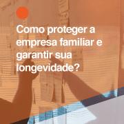 Como proteger a empresa familiar e garantir sua longevidade