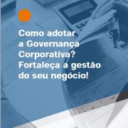 Como adotar a Governança Corporativa? Fortaleça a gestão do seu negócio!